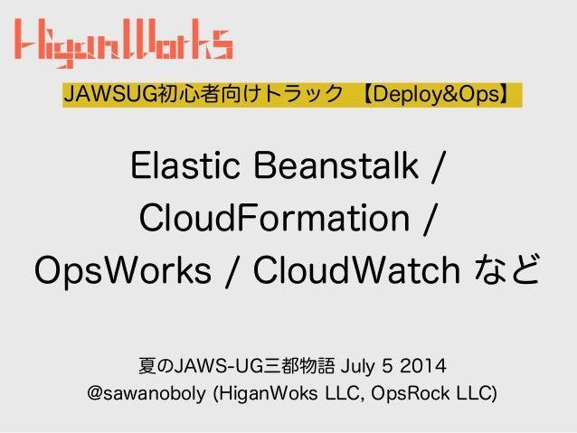 Elastic Beanstalk / CloudFormation / OpsWorks / CloudWatch など JAWSUG初心者向けトラック 【Deploy&Ops】 夏のJAWS-UG三都物語 July 5 2014 @sawa...