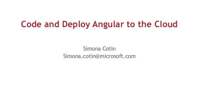 Code and Deploy Angular to the Cloud Simona Cotin Simona.cotin@microsoft.com