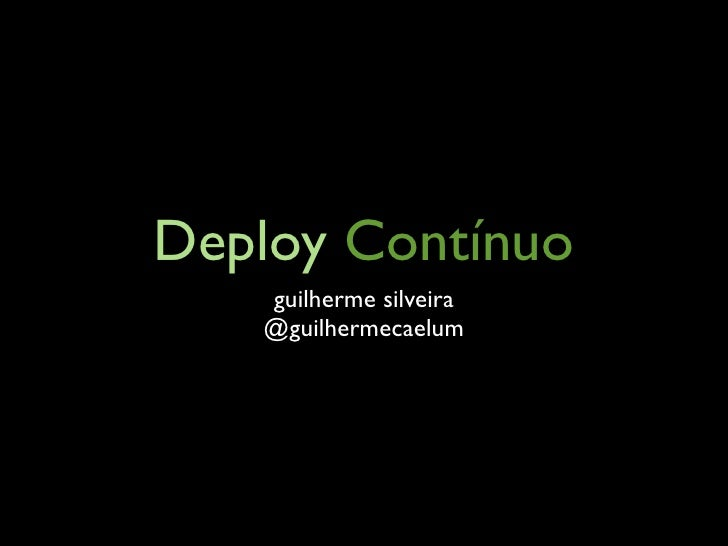 Deploy Contínuo    guilherme silveira    @guilhermecaelum
