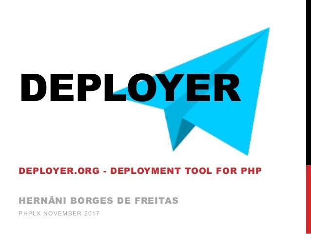 DEPLOYER DEPLOYER.ORG - DEPLOYMENT TOOL FOR PHP HERNÂNI BORGES DE FREITAS PHPLX NOVEMBER 2017