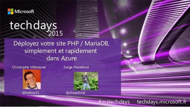 techdays• 2015 #mstechdays techdays.microsoft.fr Déployez votre site PHP / MariaDB, simplement et rapidement dans Azure Ch...