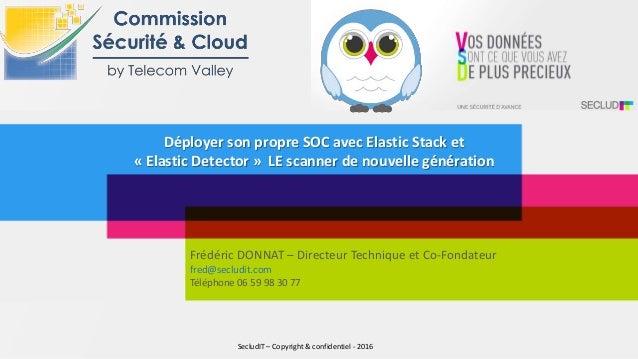 Déployer son propre SOC avec Elastic Stack et « Elastic Detector » LE scanner de nouvelle génération Frédéric DONNAT – Dir...