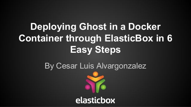 Deploying Ghost in a Docker Container through ElasticBox in 6 Easy Steps By Cesar Luis Alvargonzalez