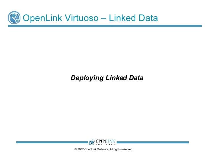 OpenLink Virtuoso – Linked Data <ul><ul><li>Deploying Linked Data </li></ul></ul>© 2009 OpenLink Software, All rights rese...