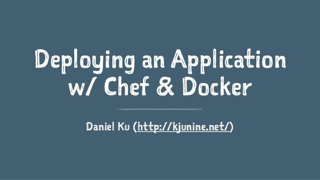 Deploying an Application  w/ Chef & Docker  Daniel Ku (http://kjunine.net/)