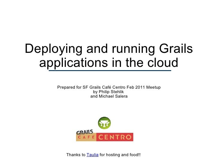 Deploying and running Grails applications in the cloud Prepared for SF Grails Café Centro Feb 2011 Meetup by Philip Stehli...