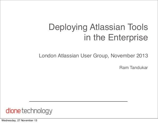 Deploying Atlassian Tools in the Enterprise London Atlassian User Group, November 2013 Ram Tandukar  Wednesday, 27 Novembe...