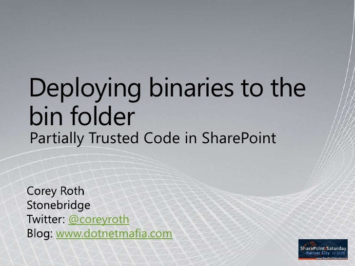 Deploying binaries to the bin folder<br />Partially Trusted Code in SharePoint<br />Corey Roth<br />Stonebridge<br />Twitt...