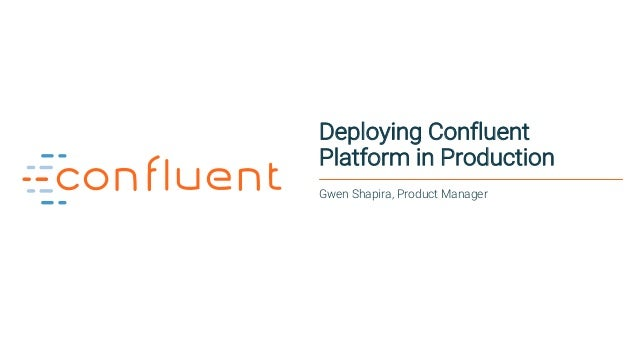 1 Deploying Confluent Platform in Production Gwen Shapira, Product Manager