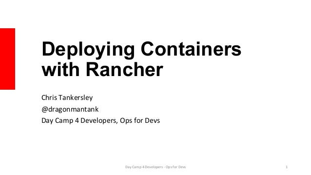 Deploying Containers with Rancher Chris	Tankersley	 @dragonmantank	 Day	Camp	4	Developers,	Ops	for	Devs	 Day	Camp	4	Develo...