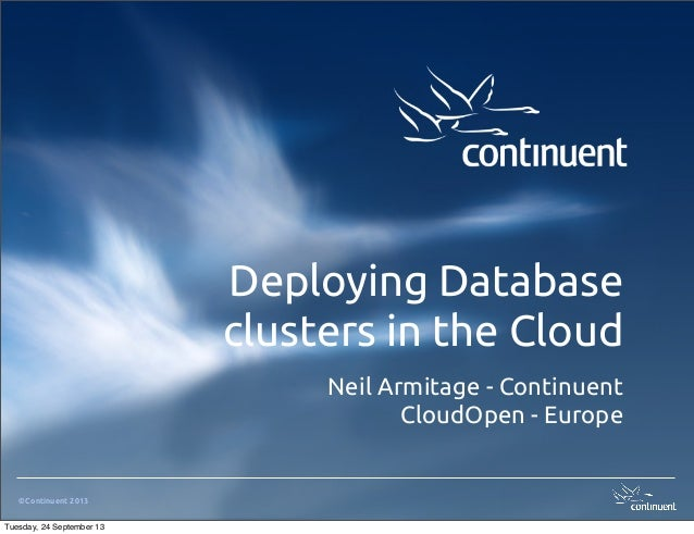 ©Continuent 2013 Deploying Database clusters in the Cloud Neil Armitage - Continuent CloudOpen - Europe Tuesday, 24 Septem...