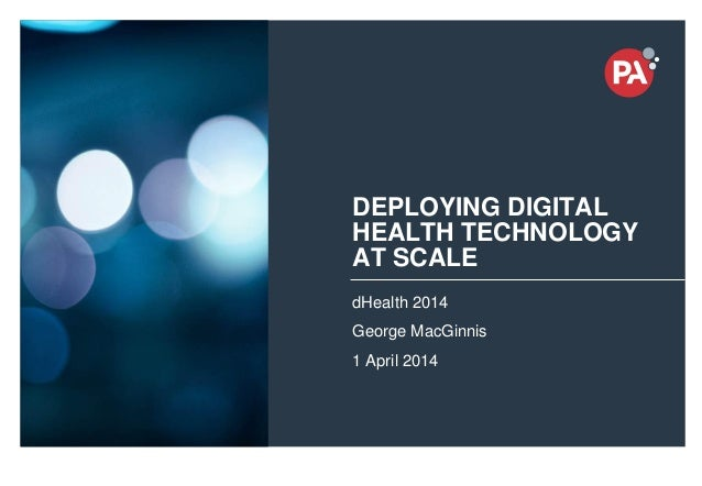 © PA Knowledge Limited 2014 1 DEPLOYING DIGITAL HEALTH TECHNOLOGY AT SCALE dHealth 2014 George MacGinnis 1 April 2014