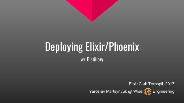 Deploying Elixir/Phoenix w/ Distillery Elixir Club Ternopil, 2017 Yaroslav Martsynyuk @ Wise Engineering