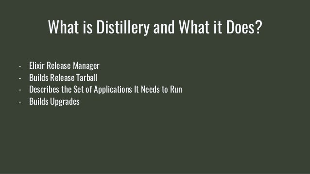 What is Distillery and What it Does? - Elixir Release Manager - Builds Release Tarball - Describes the Set of Applications...