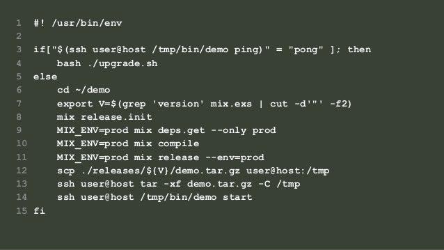 "1 #! /usr/bin/env 2 3 if[""$(ssh user@host /tmp/bin/demo ping)"" = ""pong"" ]; then 4 bash ./upgrade.sh 5 else 6 cd ~/demo 7 e..."