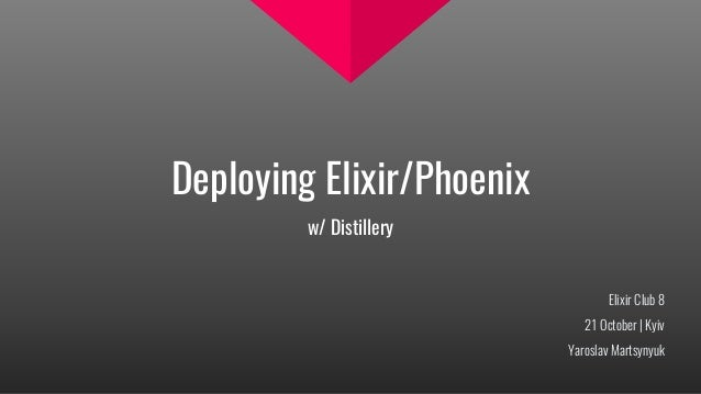 Deploying Elixir/Phoenix w/ Distillery Elixir Club 8 21 October | Kyiv Yaroslav Martsynyuk