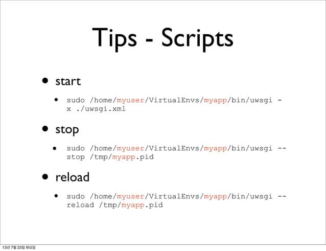 Tips - Scripts • start • sudo /home/myuser/VirtualEnvs/myapp/bin/uwsgi - x ./uwsgi.xml • stop • sudo /home/myuser/VirtualE...
