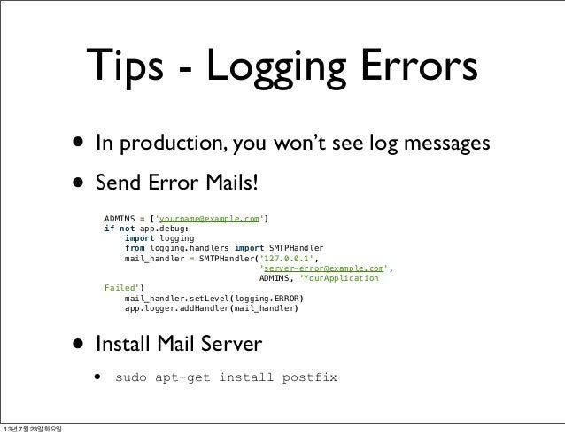 Tips - Logging Errors • In production, you won't see log messages • Send Error Mails! • Install Mail Server • sudo apt-get...