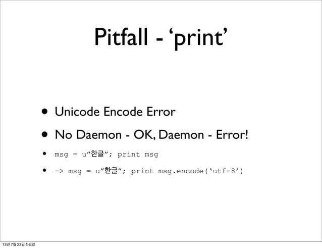 "Pitfall - 'print' • Unicode Encode Error • No Daemon - OK, Daemon - Error! • msg = u""한글""; print msg • -> msg = u""한글""; prin..."