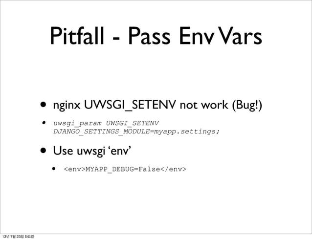 Pitfall - Pass EnvVars • nginx UWSGI_SETENV not work (Bug!) • uwsgi_param UWSGI_SETENV DJANGO_SETTINGS_MODULE=myapp.settin...