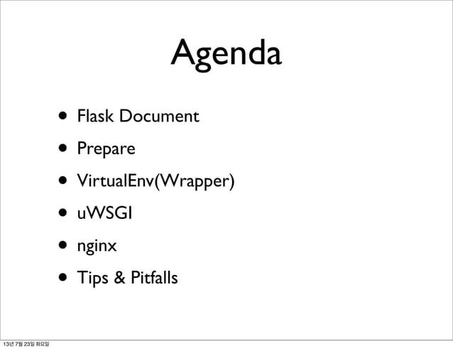 Agenda • Flask Document • Prepare • VirtualEnv(Wrapper) • uWSGI • nginx • Tips & Pitfalls 13년 7월 23일 화요일