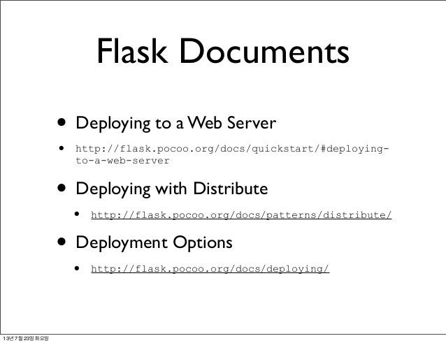 Flask Documents • Deploying to a Web Server • http://flask.pocoo.org/docs/quickstart/#deploying- to-a-web-server • Deployi...
