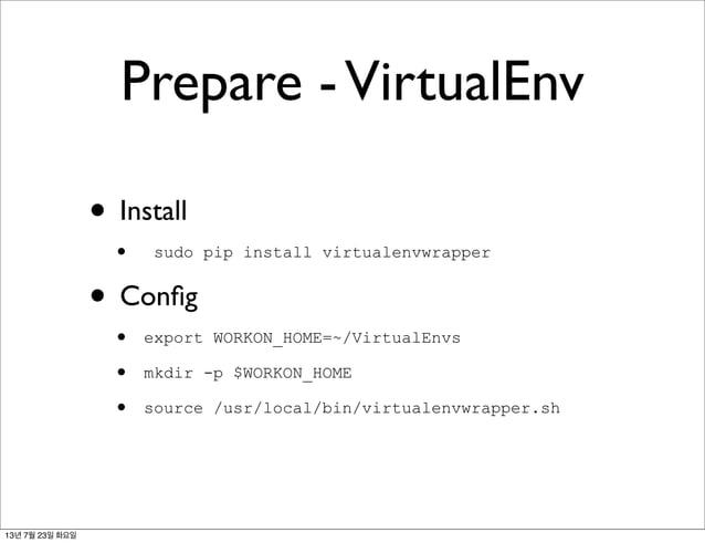 Prepare -VirtualEnv • Install • sudo pip install virtualenvwrapper • Config • export WORKON_HOME=~/VirtualEnvs • mkdir -p $...