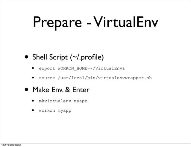• Shell Script (~/.profile) • export WORKON_HOME=~/VirtualEnvs • source /usr/local/bin/virtualenvwrapper.sh • Make Env. & E...