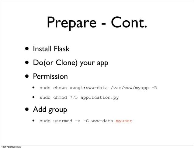 Prepare - Cont. • Install Flask • Do(or Clone) your app • Permission • sudo chown uwsgi:www-data /var/www/myapp -R • sudo ...