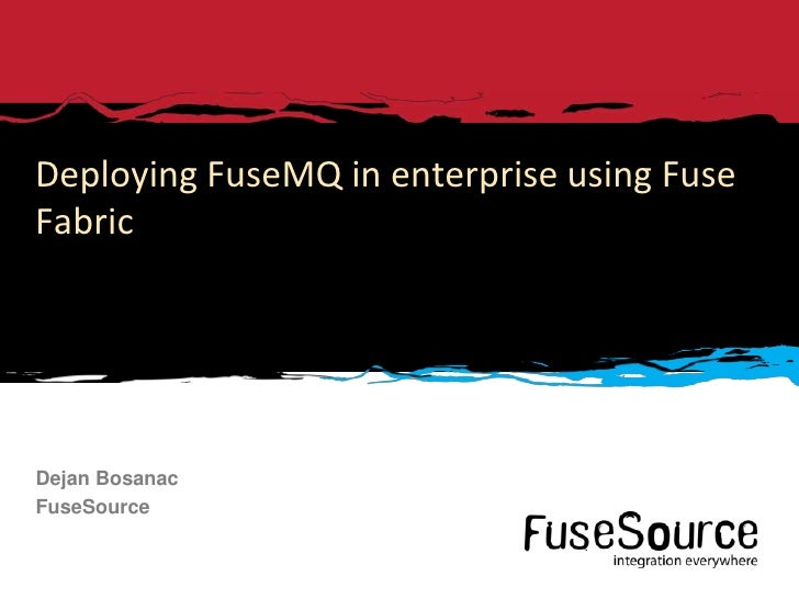 Deploying FuseMQ in enterprise using FuseFabricDejan BosanacFuseSource1   © 2012 FuseSource Corp. All rights reserved.   F...