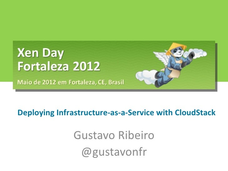 Deploying Infrastructure-as-a-Service with CloudStack              Gustavo Ribeiro               @gustavonfr