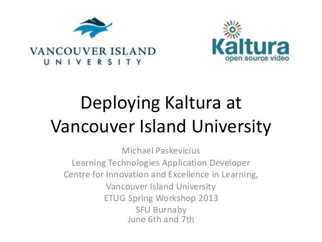 Deploying Kaltura atVancouver Island UniversityMichael PaskeviciusLearning Technologies Application DeveloperCentre for In...