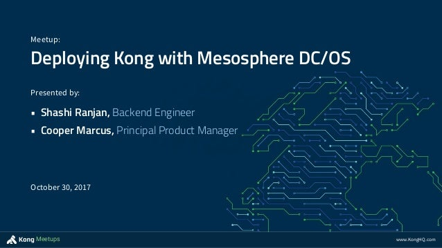 www.KongHQ.comMeetups Deploying Kong with Mesosphere DC/OS Meetup: Presented by: • Shashi Ranjan, Backend Engineer • Coope...
