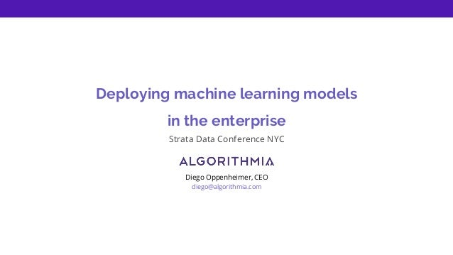 Deploying machine learning models in the enterprise Strata Data Conference NYC Diego Oppenheimer, CEO diego@algorithmia.com