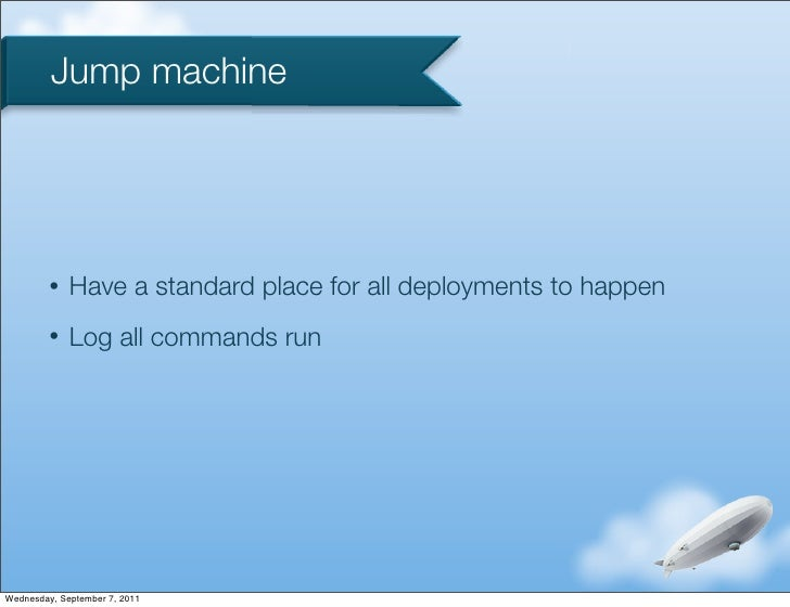 Jump machine         •   Have a standard place for all deployments to happen         •   Log all commands runWednesday, Se...