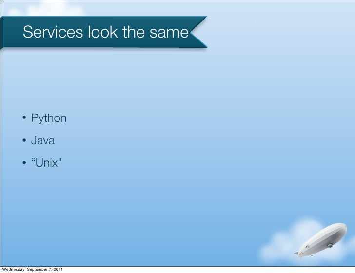 "Services look the same         •   Python         •   Java         •   ""Unix""Wednesday, September 7, 2011"