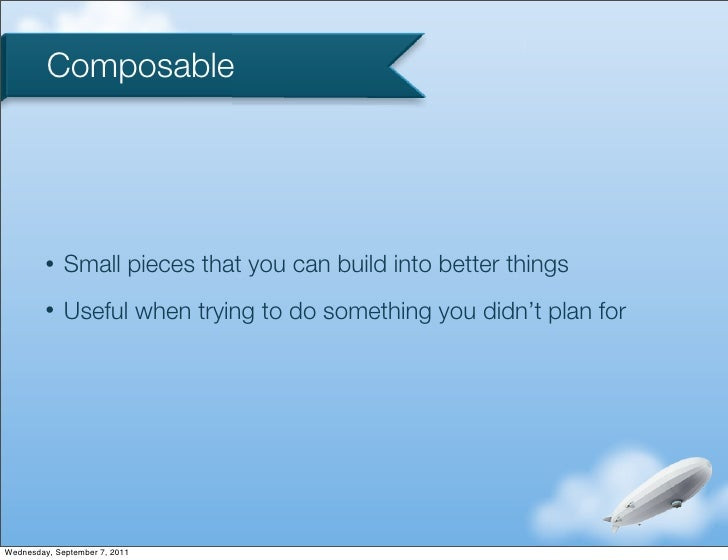 Composable         •   Small pieces that you can build into better things         •   Useful when trying to do something y...