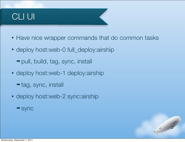 CLI UI         •   Have nice wrapper commands that do common tasks         •   deploy host:web-0 full_deploy:airship      ...