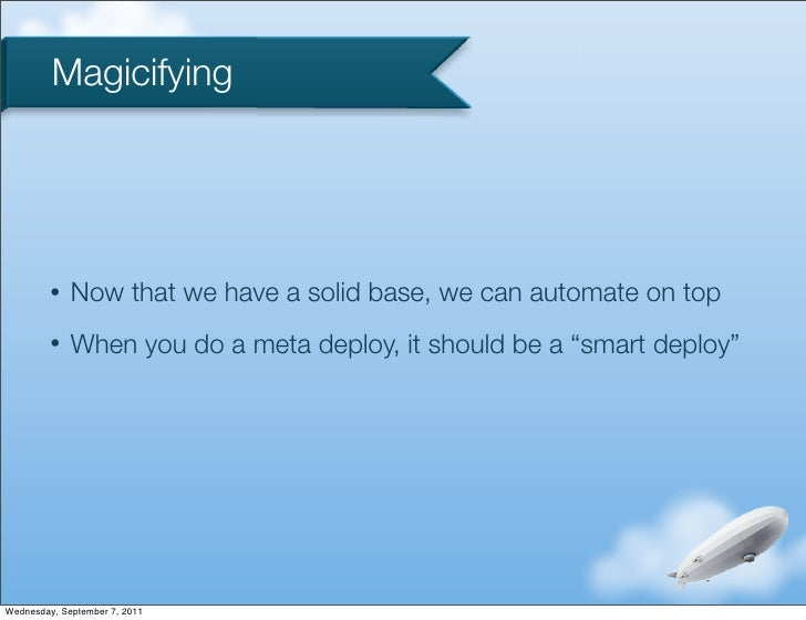 Magicifying         •   Now that we have a solid base, we can automate on top         •   When you do a meta deploy, it sh...