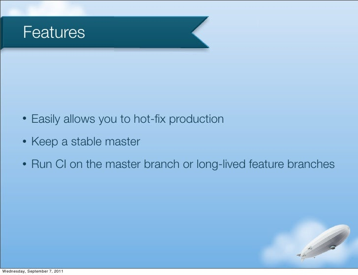 Features         •   Easily allows you to hot-fix production         •   Keep a stable master         •   Run CI on the mas...
