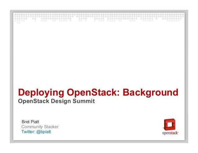 Community Stacker Bret Piatt Deploying OpenStack: Background OpenStack Design Summit Twitter: @bpiatt