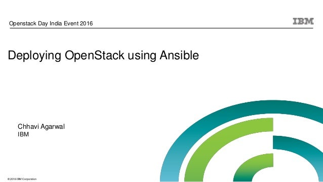 © 2016 IBM Corporation Deploying OpenStack using Ansible Openstack Day India Event 2016 Chhavi Agarwal IBM
