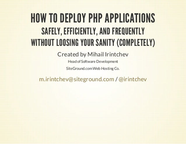 HOW TO DEPLOY PHP APPLICATIONS SAFELY, EFFICIENTLY, AND FREQUENTLY WITHOUT LOOSING YOUR SANITY (COMPLETELY) Created by Mih...