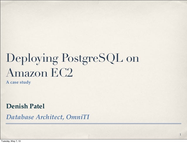 Denish PatelDatabase Architect, OmniTIDeploying PostgreSQL onAmazon EC2A case study1Tuesday, May 7, 13