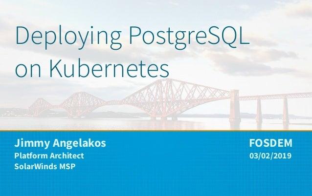 Deploying PostgreSQL on Kubernetes Jimmy Angelakos FOSDEM Platform Architect 03/02/2019 SolarWinds MSP