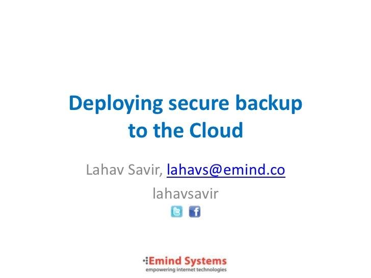 Deploying secure backup     to the Cloud Lahav Savir, lahavs@emind.co          lahavsavir