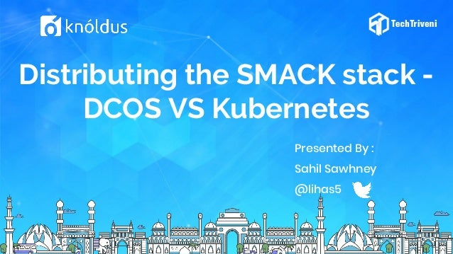 Distributing the SMACK stack - DCOS VS Kubernetes Presented By : Sahil Sawhney @lihas5
