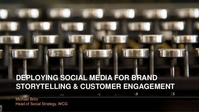 DEPLOYING SOCIAL MEDIA FOR BRAND  STORYTELLING & CUSTOMER ENGAGEMENT  Michael Brito  Head of Social Strategy, WCG