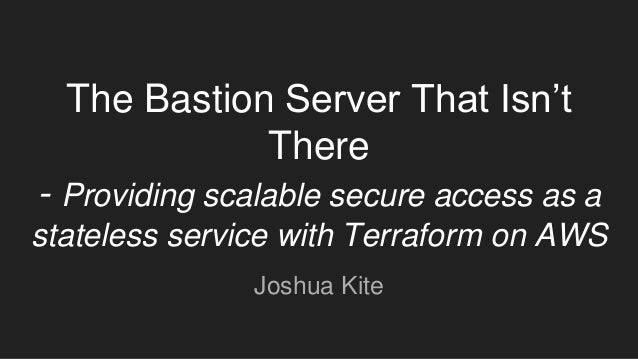 The Bastion Server That Isn't There - Providing scalable secure access as a stateless service with Terraform on AWS Joshua...