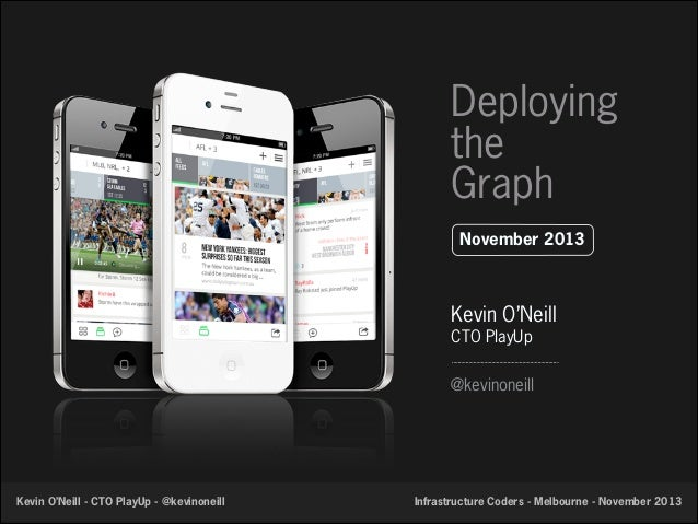 Deploying the Graph November 2013  Kevin O'Neill CTO PlayUp @kevinoneill  Kevin O'Neill - CTO PlayUp - @kevinoneill  Infra...